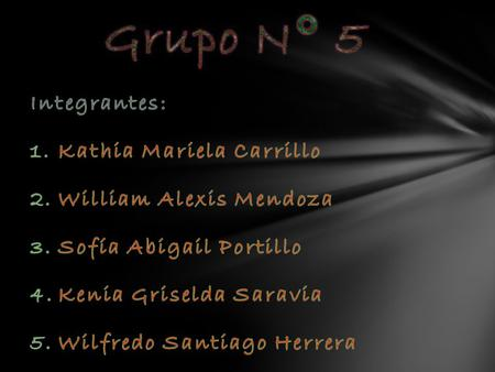 Grupo N° 5 Integrantes: Kathia Mariela Carrillo William Alexis Mendoza