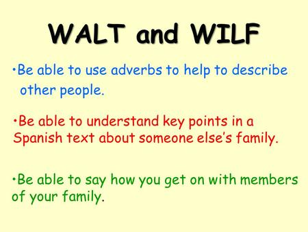 WALT and WILF Be able to say how you get on with members of your family. Be able to use adverbs to help to describe other people. Be able to understand.