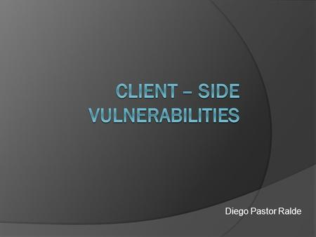 Diego Pastor Ralde. Client-side Vulnerabilities  Web Browsers  Office Software  Email Clients  Media Players.