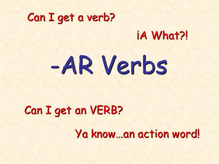 -AR Verbs Can I get a verb? Can I get an VERB? Ya know…an action word! ¡A What?!