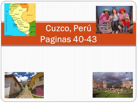 Cuzco, Perú Paginas 40-43. History Around 1100 A.D. Inca Manco Capac founded the city of Cuzco Cuzco was the political, military, religious, and cultural.
