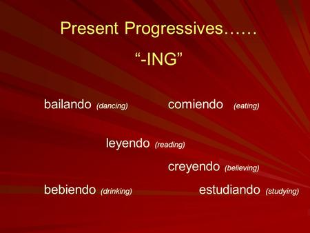 "Present Progressives…… ""-ING"" bailando (dancing) comiendo (eating) leyendo (reading) creyendo (believing) bebiendo (drinking) estudiando (studying)"