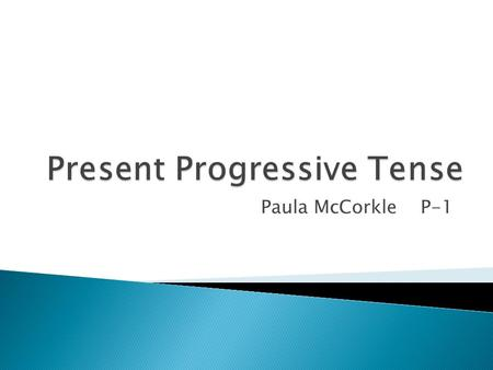 Paula McCorkle P-1.  The present progressive form is used to say what is happening at the exact moment.