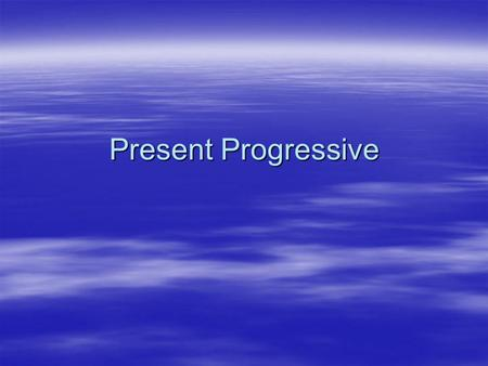 Present Progressive.  To state that an action is happening right now, we use the present progressive.  The present progressive is the equivalent to.
