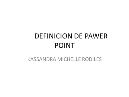 DEFINICION DE PAWER POINT KASSANDRA MICHELLE RODILES.