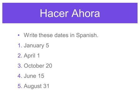 Hacer Ahora Write these dates in Spanish. 1. January 5 2. April 1 3. October 20 4. June 15 5. August 31.