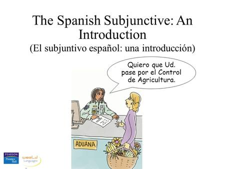 The Spanish Subjunctive: An Introduction (El subjuntivo español: una introducción) Quiero que Ud. pase por el Control de Agricultura.