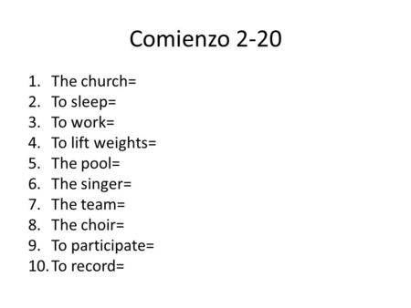 Comienzo 2-20 1.The church= 2.To sleep= 3.To work= 4.To lift weights= 5.The pool= 6.The singer= 7.The team= 8.The choir= 9.To participate= 10.To record=
