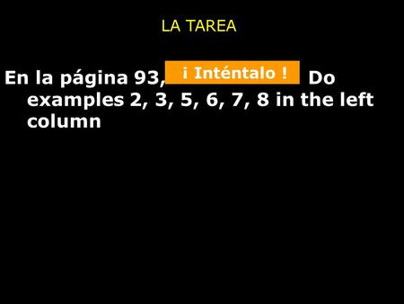 En la página 93, Do examples 2, 3, 5, 6, 7, 8 in the left column LA TAREA ¡ Inténtalo !