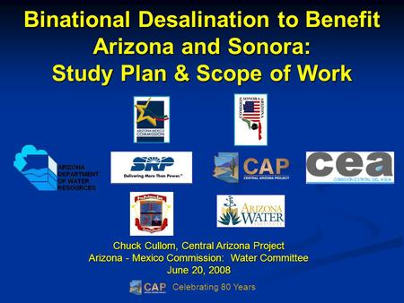 Celebrating 80 Years Binational Desalination to Benefit Arizona and Sonora: Study Plan & Scope of Work Chuck Cullom, Central Arizona Project Arizona -