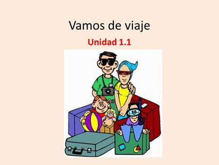 Vamos de viaje Unidad 1.1. ¡Vamos de Viaje! You will learn: To discuss travel preparations To talk about things you do at an airport To ask how to get.