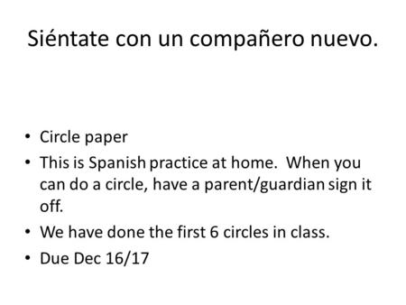 Siéntate con un compañero nuevo. Circle paper This is Spanish practice at home. When you can do a circle, have a parent/guardian sign it off. We have done.