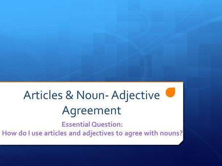 Articles & Noun- Adjective Agreement Essential Question: How do I use articles and adjectives to agree with nouns?