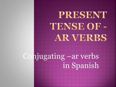 Conjugating –ar verbs in Spanish  A verb usually names the action in a sentence.  We call the verb that ends in -r the INFINITIVE.