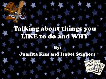 Talking about things you LIKE to do and WHY By: Juanita Kim and Isabel Stiggers.