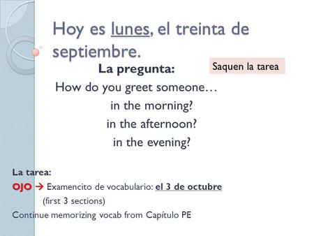 Hoy es lunes, el treinta de septiembre. La pregunta: How do you greet someone… in the morning? in the afternoon? in the evening? La tarea: OJO  OJO 