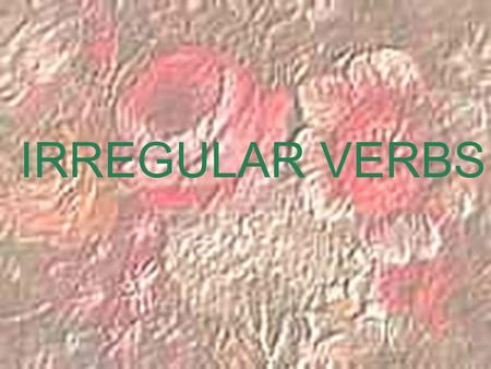 IRREGULAR VERBS. Remember how regular verbs are formed? You drop the –ar, -er, or –ir and add the appropriate ending.