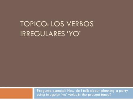 TOPICO: LOS VERBOS IRREGULARES 'YO' Pregunta esencial: How do I talk about planning a party using irregular 'yo' verbs in the present tense?