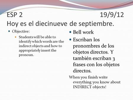 ESP 219/9/12 Hoy es el diecinueve de septiembre. Objective: Students will be able to identify which words are the indirect objects and how to appropriately.