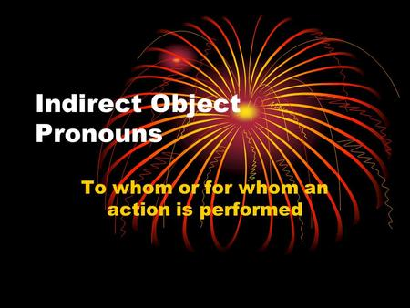 Indirect Object Pronouns To whom or for whom an action is performed.