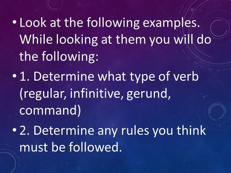 Look at the following examples. While looking at them you will do the following: 1. Determine what type of verb (regular, infinitive, gerund, command)