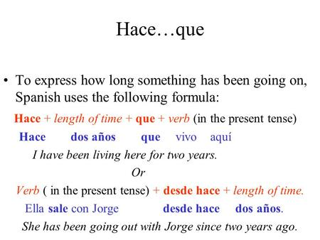 Hace…que To express how long something has been going on, Spanish uses the following formula: Hace + length of time + que + verb (in the present tense)
