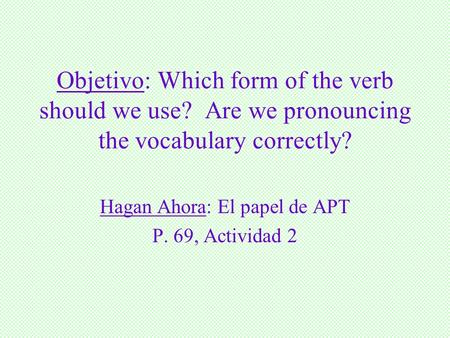 Objetivo: Which form of the verb should we use? Are we pronouncing the vocabulary correctly? Hagan Ahora: El papel de APT P. 69, Actividad 2.