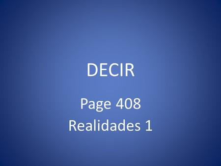 DECIR Page 408 Realidades 1 DECIR You have used forms of decir in the questions ¿Cómo se dice? And Y tú, ¿qué dices? Here we will learn all its forms.