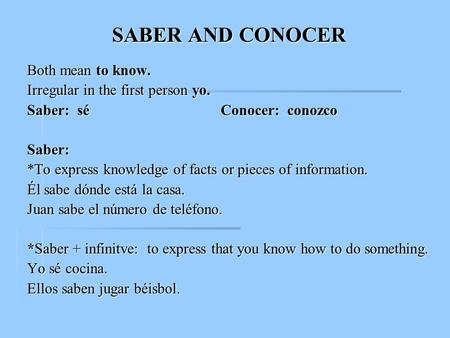 SABER AND CONOCER Both mean to know. Irregular in the first person yo. Saber: sé Conocer: conozco Saber: *To express knowledge of facts or pieces of information.