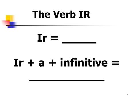 * Ir + a + infinitive = ___________ Ir = _____ The Verb IR.
