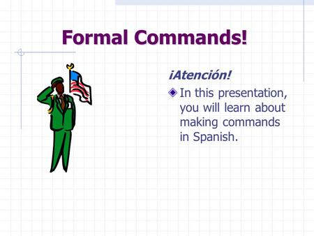 Formal Commands! ¡Atención! In this presentation, you will learn about making commands in Spanish.