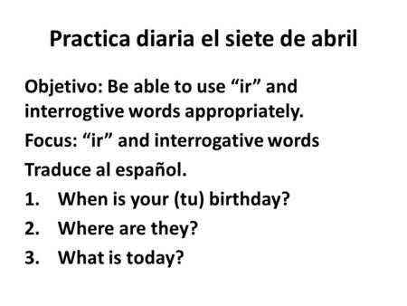 "Practica diaria el siete de abril Objetivo: Be able to use ""ir"" and interrogtive words appropriately. Focus: ""ir"" and interrogative words Traduce al español."