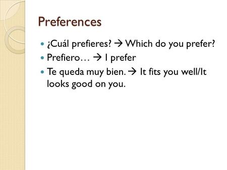 Preferences ¿Cuál prefieres?  Which do you prefer? Prefiero…  I prefer Te queda muy bien.  It fits you well/It looks good on you.
