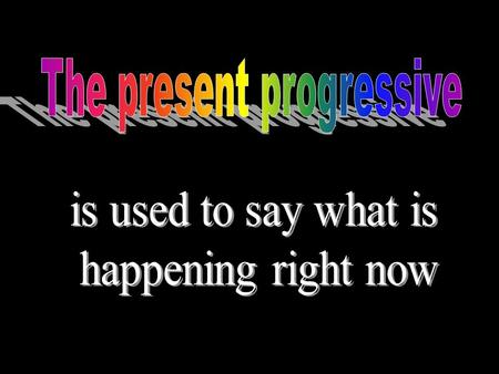 To form the present progressive, Use a conjugated form of followed by the.