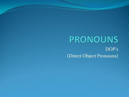 DOP's (Direct Object Pronouns). Direct Object Pronouns Direct objects are nouns which receive the action of a verb in a sentence. Direct object pronouns.