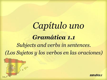 Capítulo uno Gramática 1.1 Subjects and verbs in sentences. (Los Sujetos y los verbos en las oraciones)