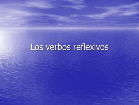 Los verbos reflexivos. Reflexive verbs In this presentation, we are going to look at a special group of verbs called reflexives. In this presentation,