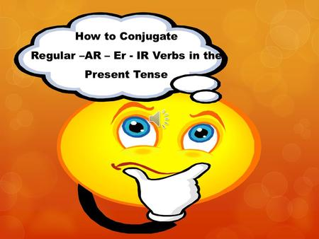 How to Conjugate Regular –AR – Er - IR Verbs in the Present Tense.