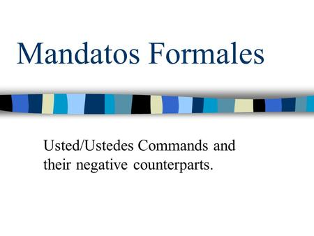Mandatos Formales Usted/Ustedes Commands and their negative counterparts.