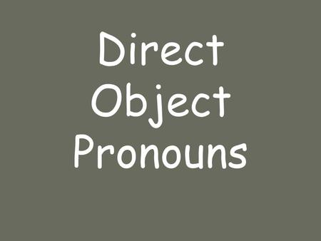 Direct Object Pronouns. DOP A direct object _____ the _____ of the ____ in a sentence. receives action verb.