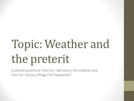 Topic: Weather and the preterit Essential questions: How do I talk about the weather and how do I discuss things that happened?