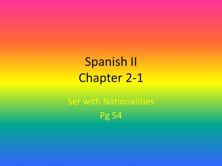 Spanish II Chapter 2-1 Ser with Nationalities Pg 54.
