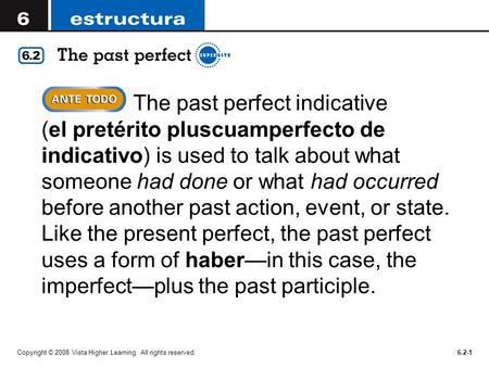 Copyright © 2008 Vista Higher Learning. All rights reserved.6.2-1  The past perfect indicative (el pretérito pluscuamperfecto de indicativo) is used to.