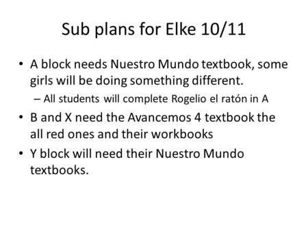 Sub plans for Elke 10/11 A block needs Nuestro Mundo textbook, some girls will be doing something different. – All students will complete Rogelio el ratón.