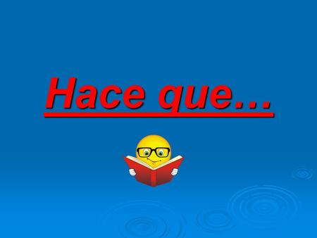 Hace que…. Como se dice…  We have been studying Spanish for three years.  We have been in class for 20 minutes.