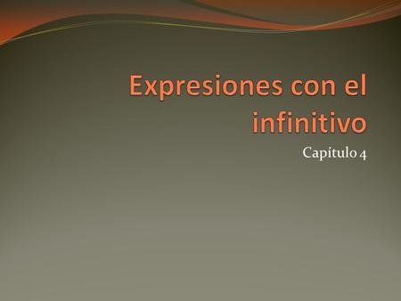 Capítulo 4. Infinitives in Spanish end in –ar, -er, and – ir The conjugated infinitive is often followed by another infinitive or infinitive phrase/ expression.