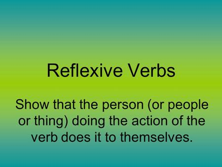 Reflexive Verbs Show that the person (or people or thing) doing the action of the verb does it to themselves.