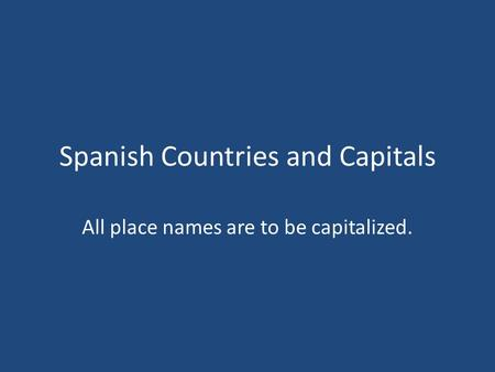Spanish Countries and Capitals All place names are to be capitalized.
