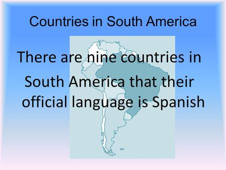 Countries in South America There are nine countries in South America that their official language is Spanish.