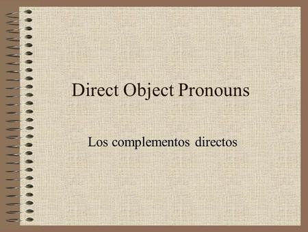Direct Object Pronouns Los complementos directos.